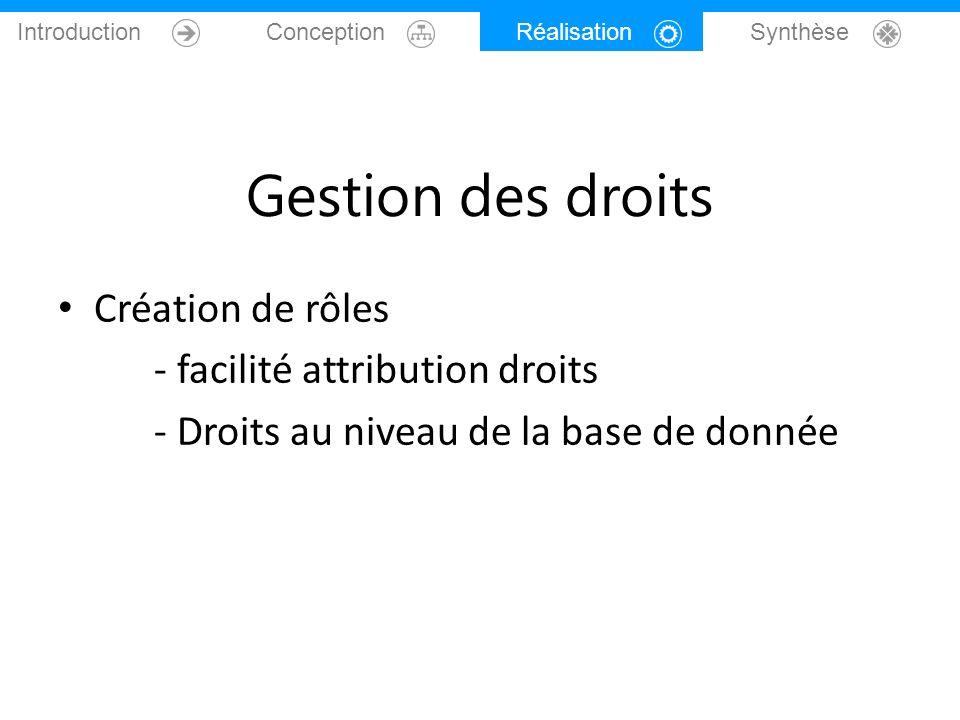 Introduction Conception Réalisation Synthèse Gestion des droits Création de rôles - facilité attribution droits - Droits au niveau de la base de donné
