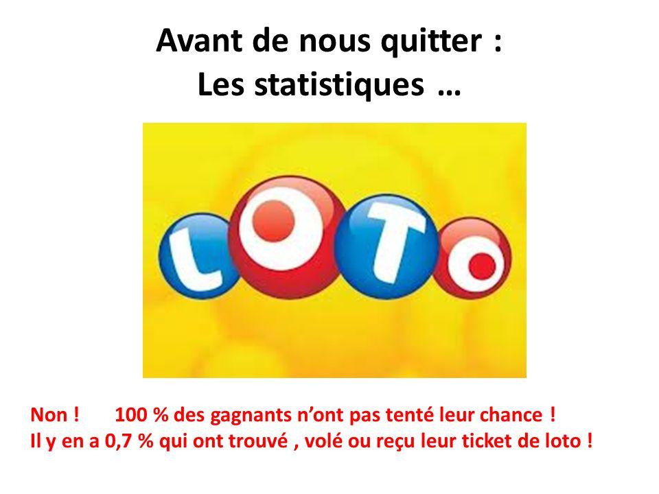 Avant de nous quitter : Les statistiques … Non ! 100 % des gagnants nont pas tenté leur chance ! Il y en a 0,7 % qui ont trouvé, volé ou reçu leur tic