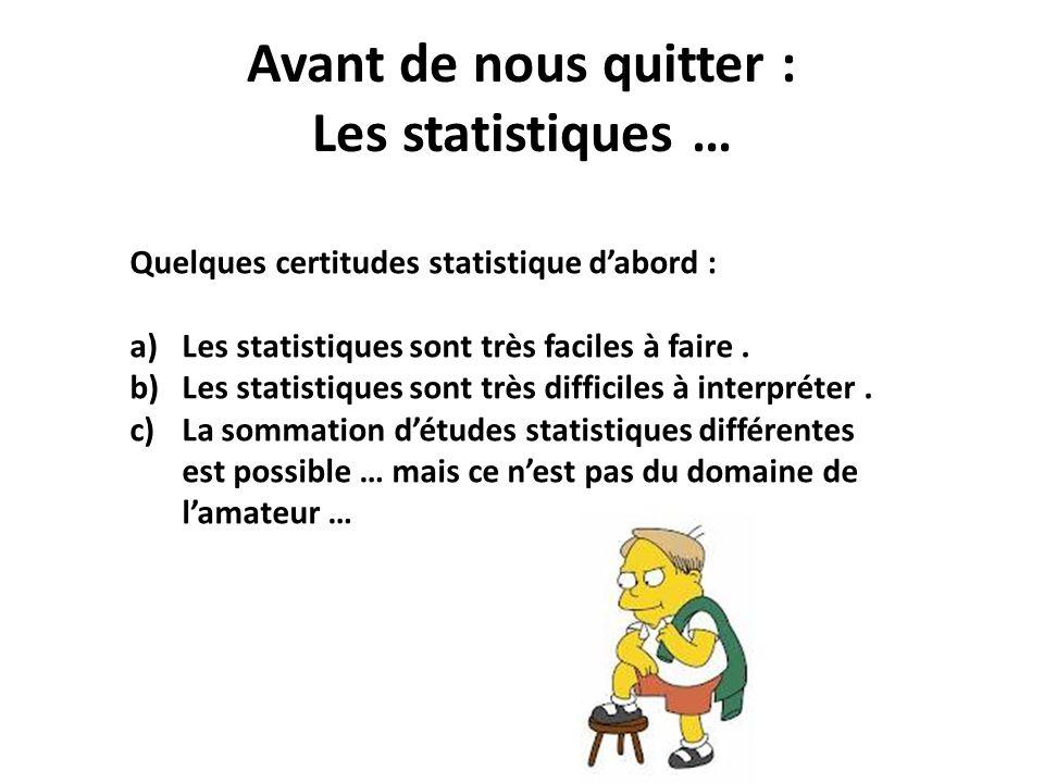 Avant de nous quitter : Les statistiques … Quelques certitudes statistique dabord : a)Les statistiques sont très faciles à faire. b)Les statistiques s