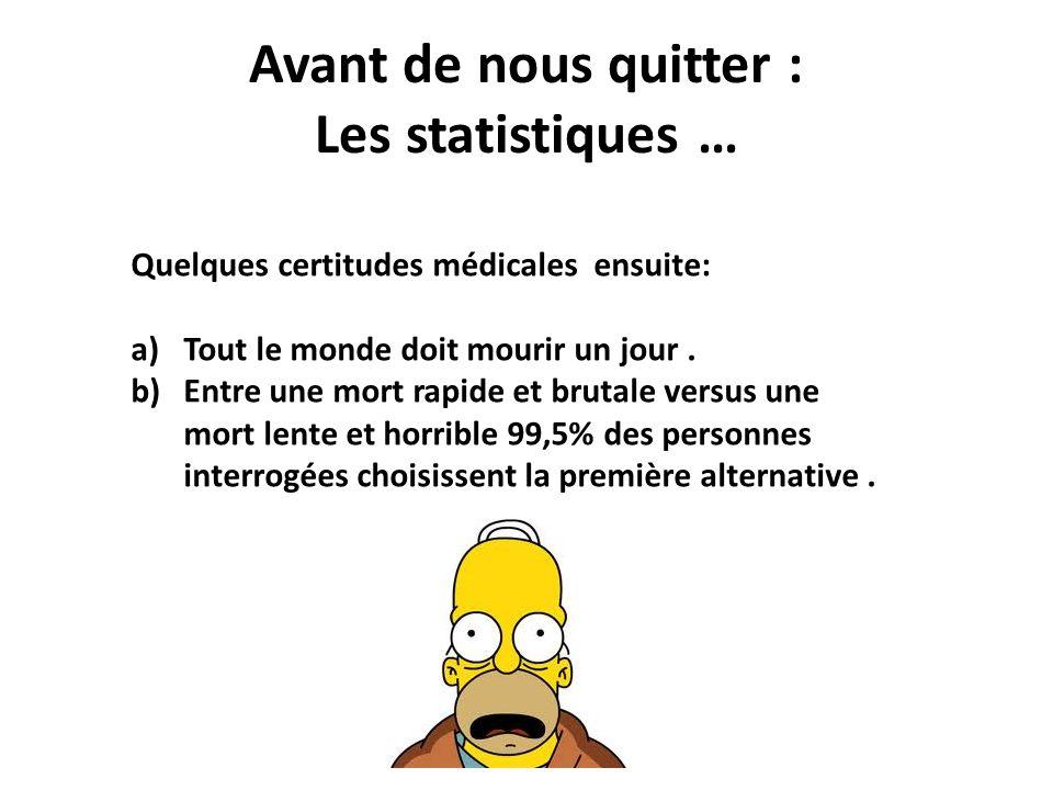 Avant de nous quitter : Les statistiques … Quelques certitudes médicales ensuite: a)Tout le monde doit mourir un jour. b)Entre une mort rapide et brut