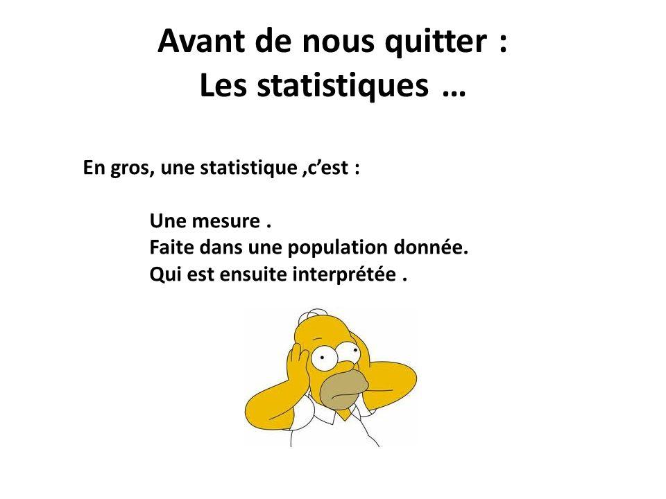 Avant de nous quitter : Les statistiques … En gros, une statistique,cest : Une mesure. Faite dans une population donnée. Qui est ensuite interprétée.