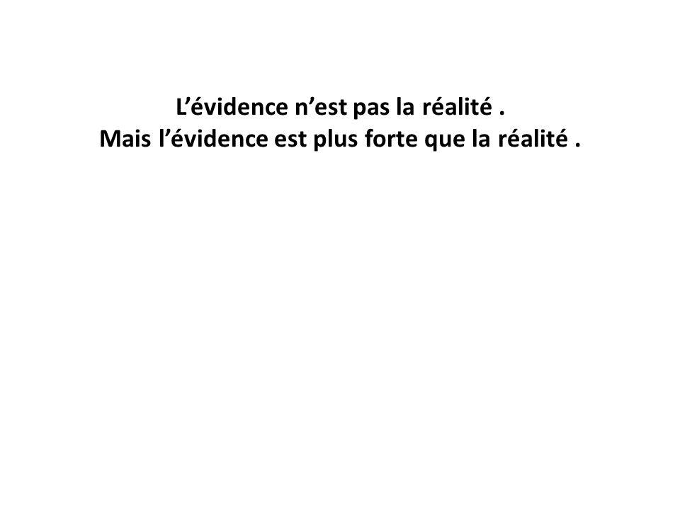 Lévidence nest pas la réalité. Mais lévidence est plus forte que la réalité.