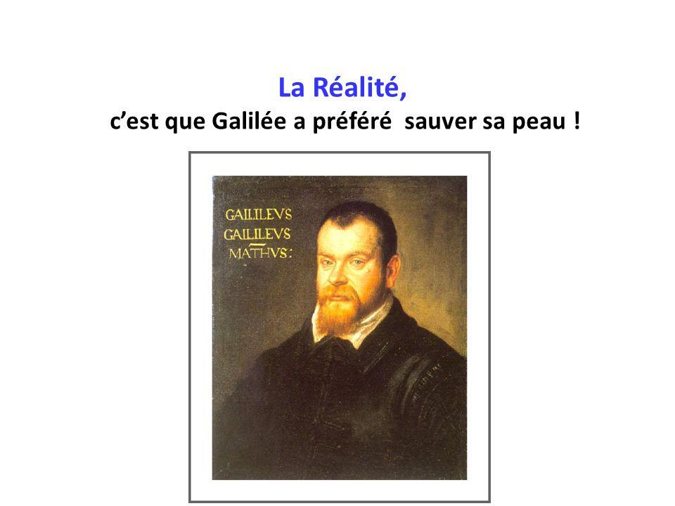 La Réalité, cest que Galilée a préféré sauver sa peau !