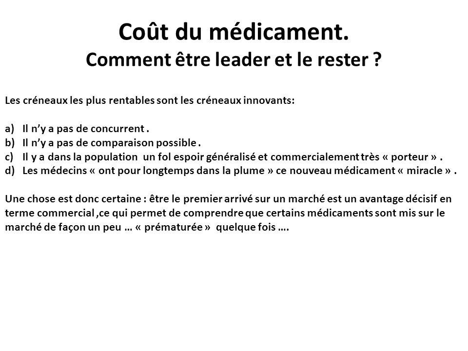 Coût du médicament. Comment être leader et le rester ? Les créneaux les plus rentables sont les créneaux innovants: a)Il ny a pas de concurrent. b)Il