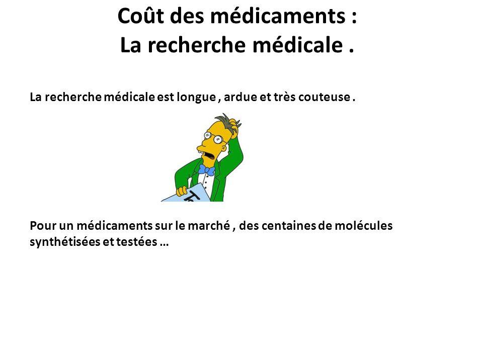 Coût des médicaments : La recherche médicale. La recherche médicale est longue, ardue et très couteuse. Pour un médicaments sur le marché, des centain