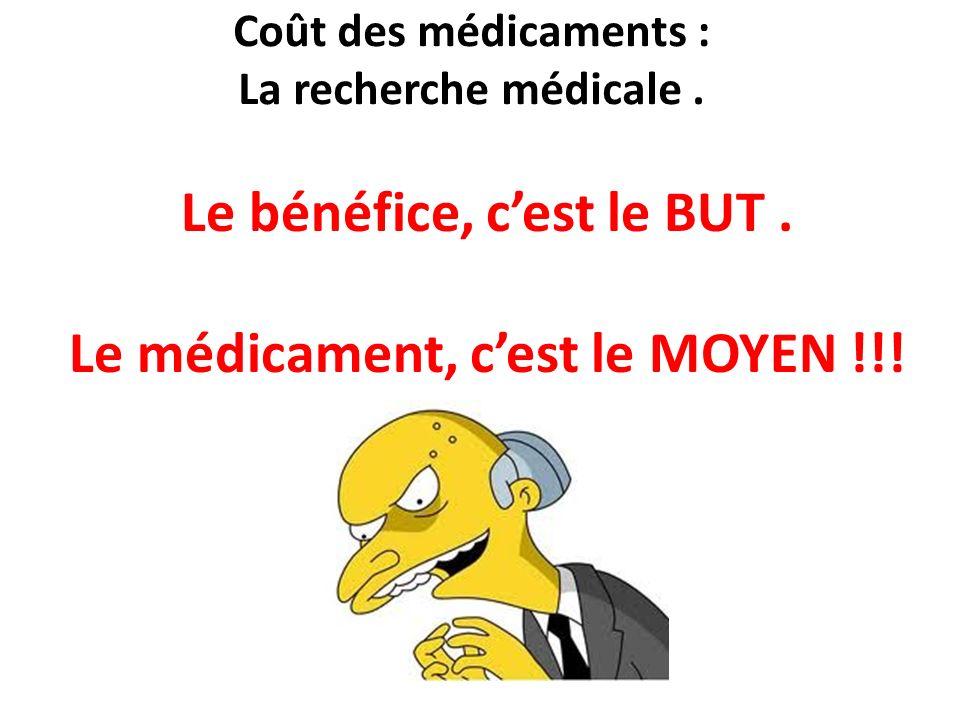 Coût des médicaments : La recherche médicale. Le bénéfice, cest le BUT. Le médicament, cest le MOYEN !!!