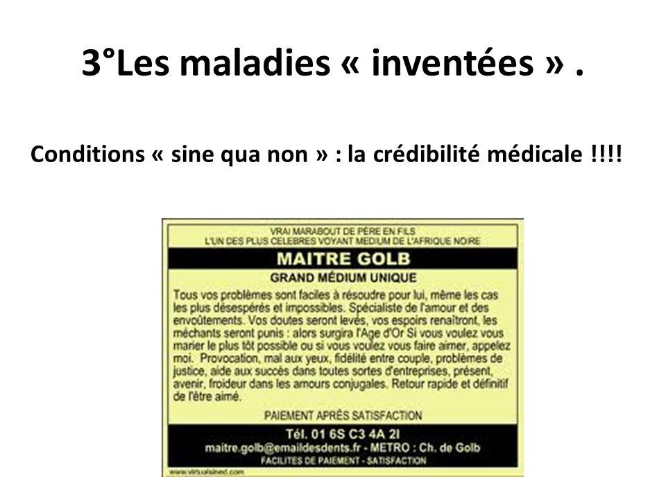 3°Les maladies « inventées ». Conditions « sine qua non » : la crédibilité médicale !!!!
