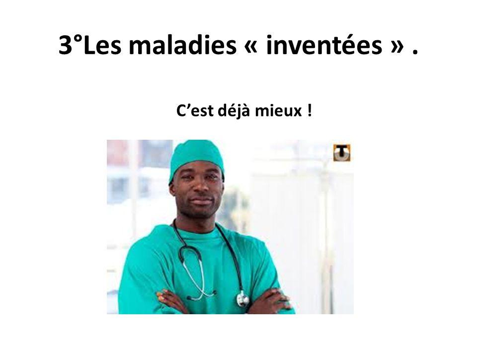 3°Les maladies « inventées ». Cest déjà mieux !