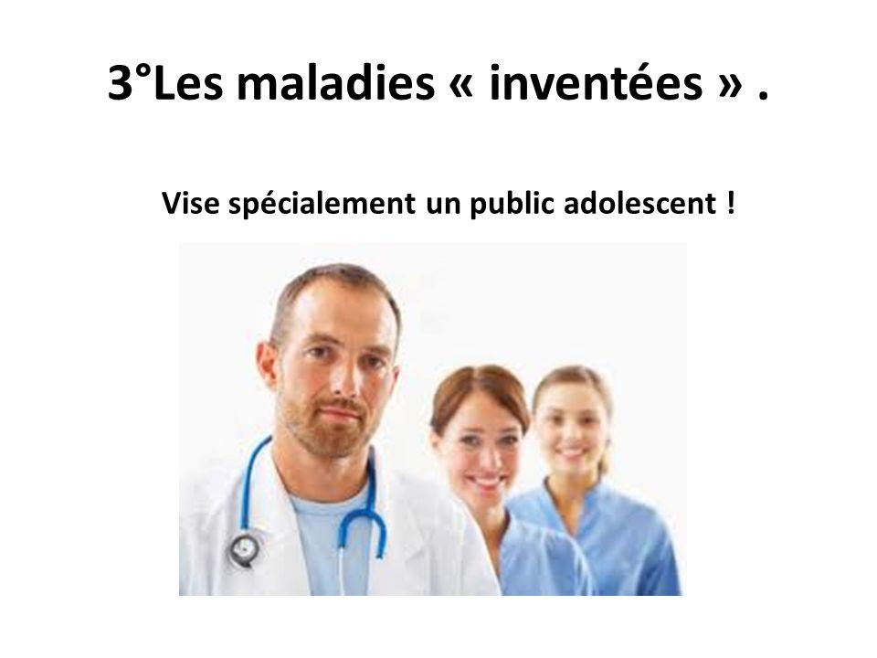 3°Les maladies « inventées ». Vise spécialement un public adolescent !
