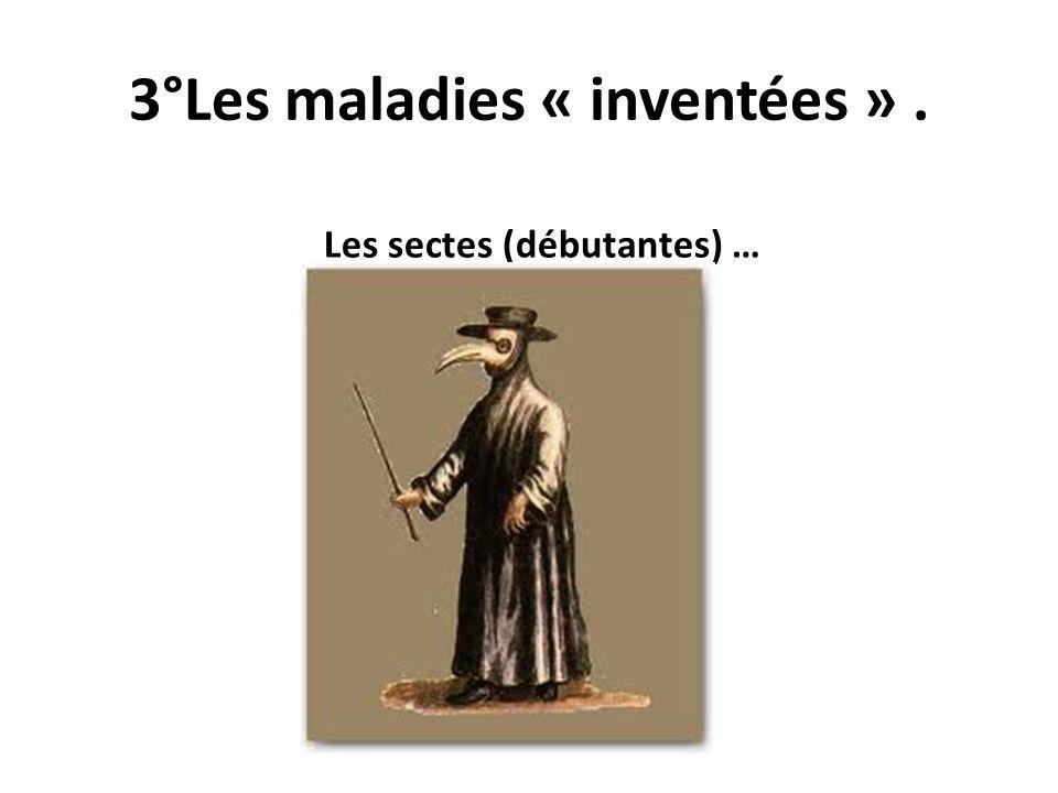 3°Les maladies « inventées ». Les sectes (débutantes) …