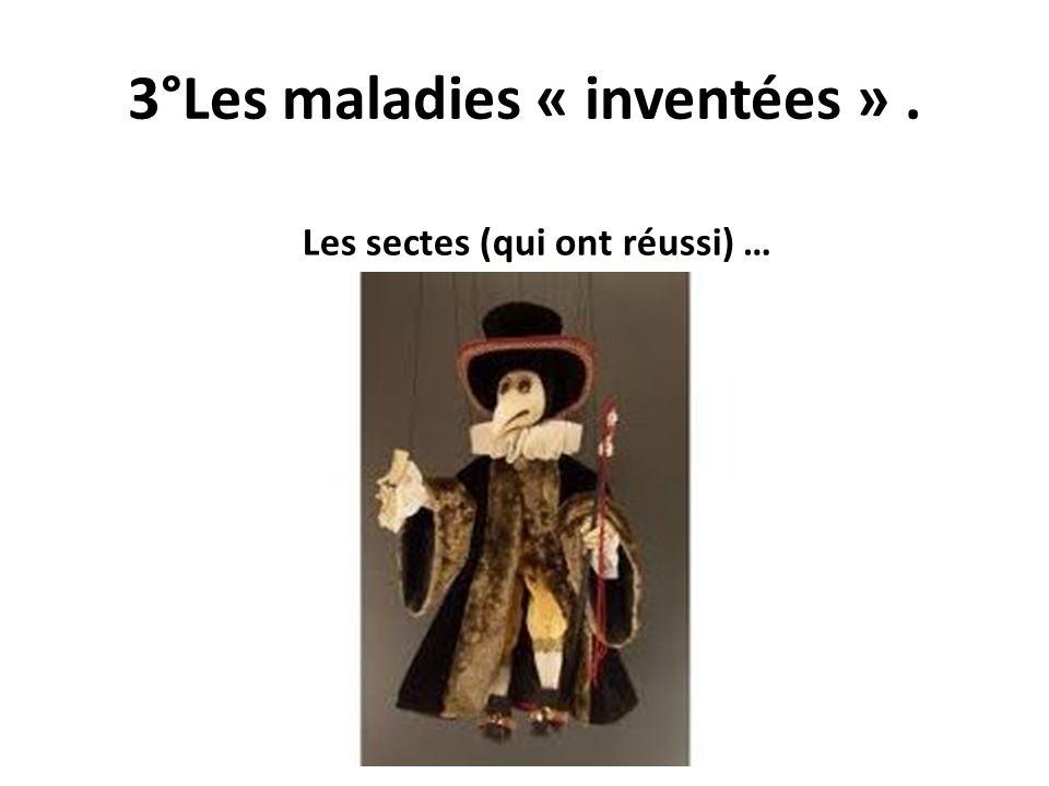 3°Les maladies « inventées ». Les sectes (qui ont réussi) …