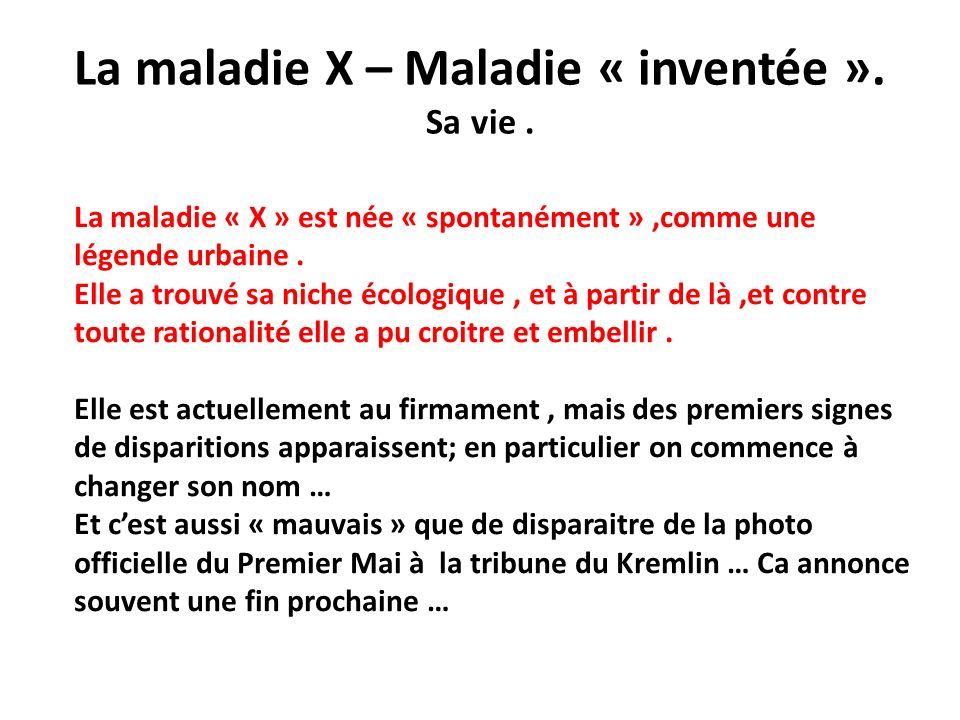 La maladie X – Maladie « inventée ». Sa vie. La maladie « X » est née « spontanément »,comme une légende urbaine. Elle a trouvé sa niche écologique, e