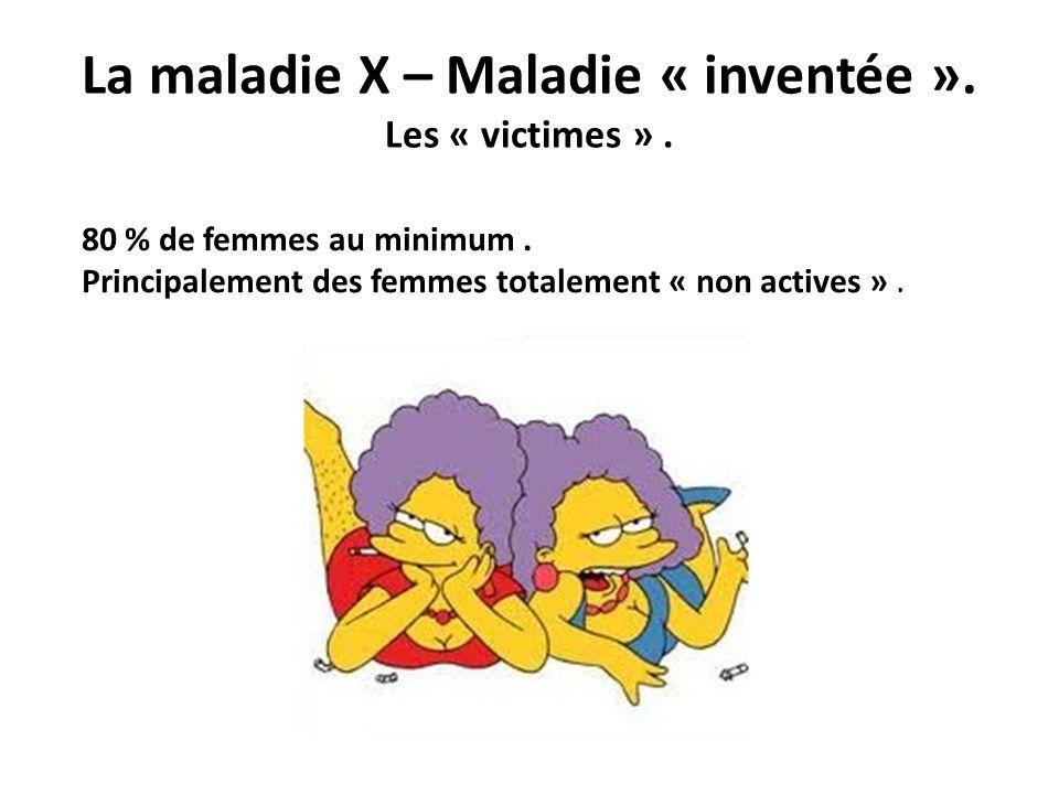 La maladie X – Maladie « inventée ». Les « victimes ». 80 % de femmes au minimum. Principalement des femmes totalement « non actives ».