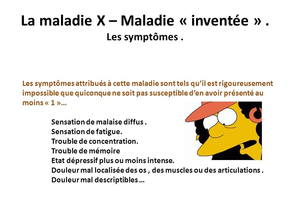 La maladie X – Maladie « inventée ». Les symptômes. Les symptômes attribués à cette maladie sont tels quil est rigoureusement impossible que quiconque