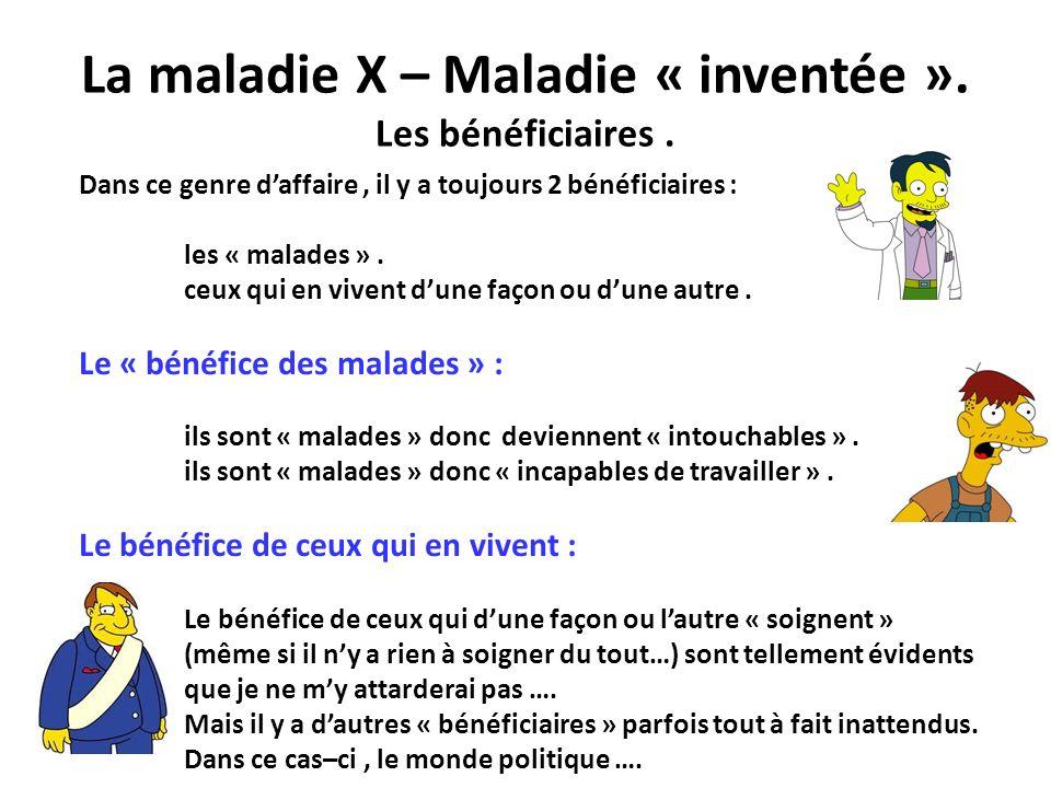 La maladie X – Maladie « inventée ». Les bénéficiaires. Dans ce genre daffaire, il y a toujours 2 bénéficiaires : les « malades ». ceux qui en vivent