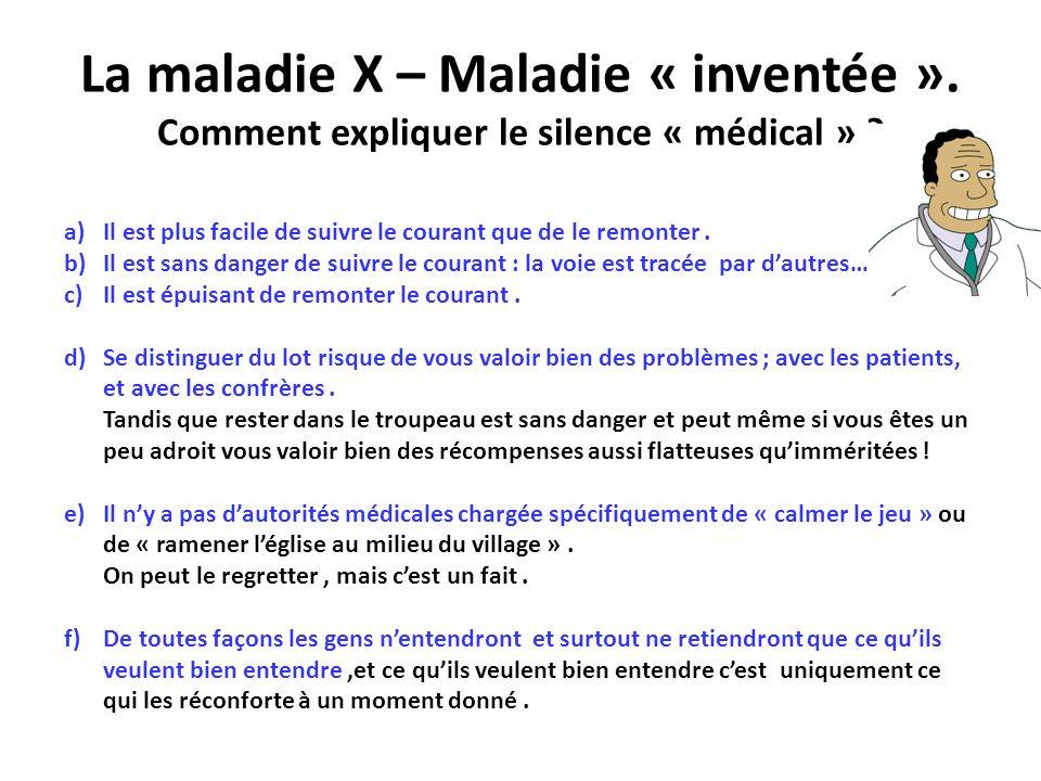 La maladie X – Maladie « inventée ». Comment expliquer le silence « médical » ? a)Il est plus facile de suivre le courant que de le remonter. b)Il est