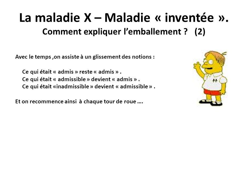 La maladie X – Maladie « inventée ». Comment expliquer lemballement ? (2) Avec le temps,on assiste à un glissement des notions : Ce qui était « admis