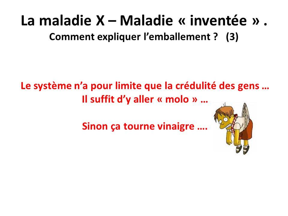La maladie X – Maladie « inventée ». Comment expliquer lemballement ? (3) Le système na pour limite que la crédulité des gens … Il suffit dy aller « m