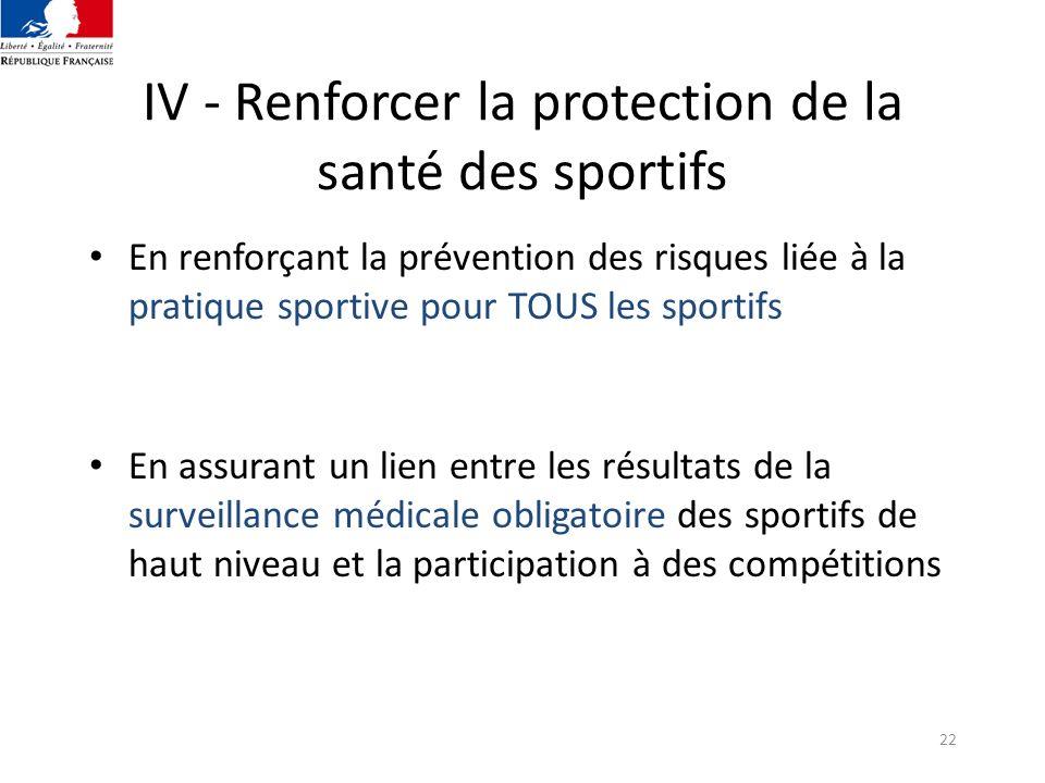22 IV - Renforcer la protection de la santé des sportifs En renforçant la prévention des risques liée à la pratique sportive pour TOUS les sportifs En