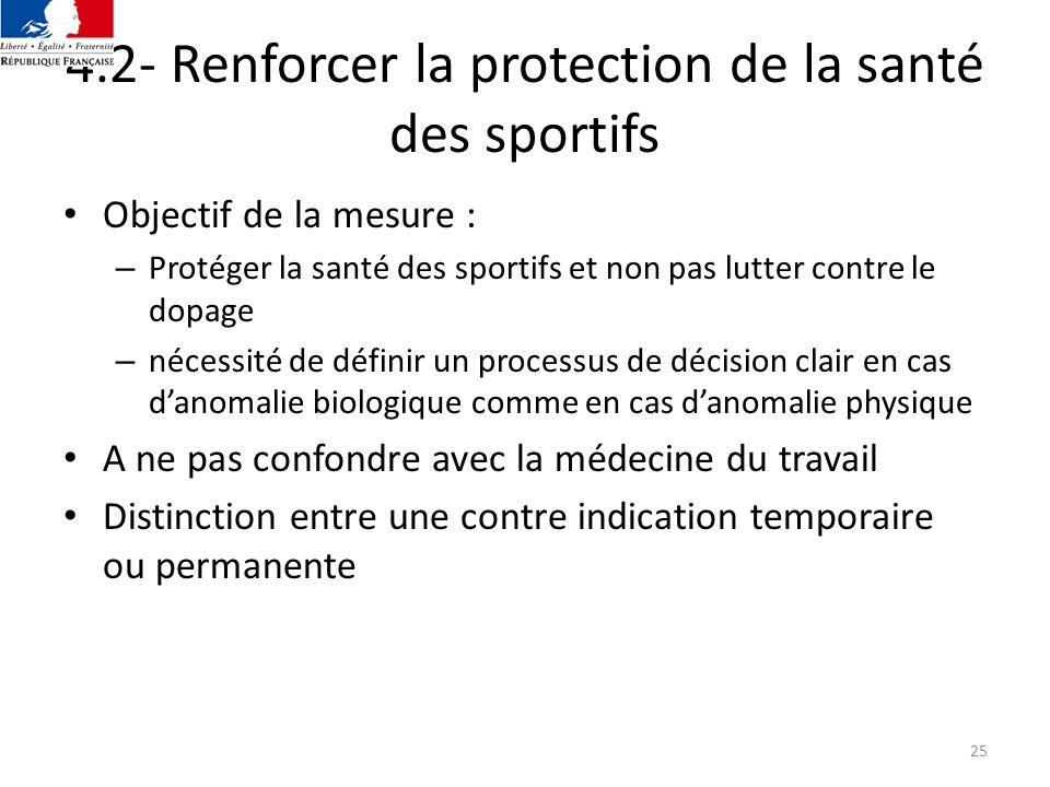 25 4.2- Renforcer la protection de la santé des sportifs Objectif de la mesure : – Protéger la santé des sportifs et non pas lutter contre le dopage –