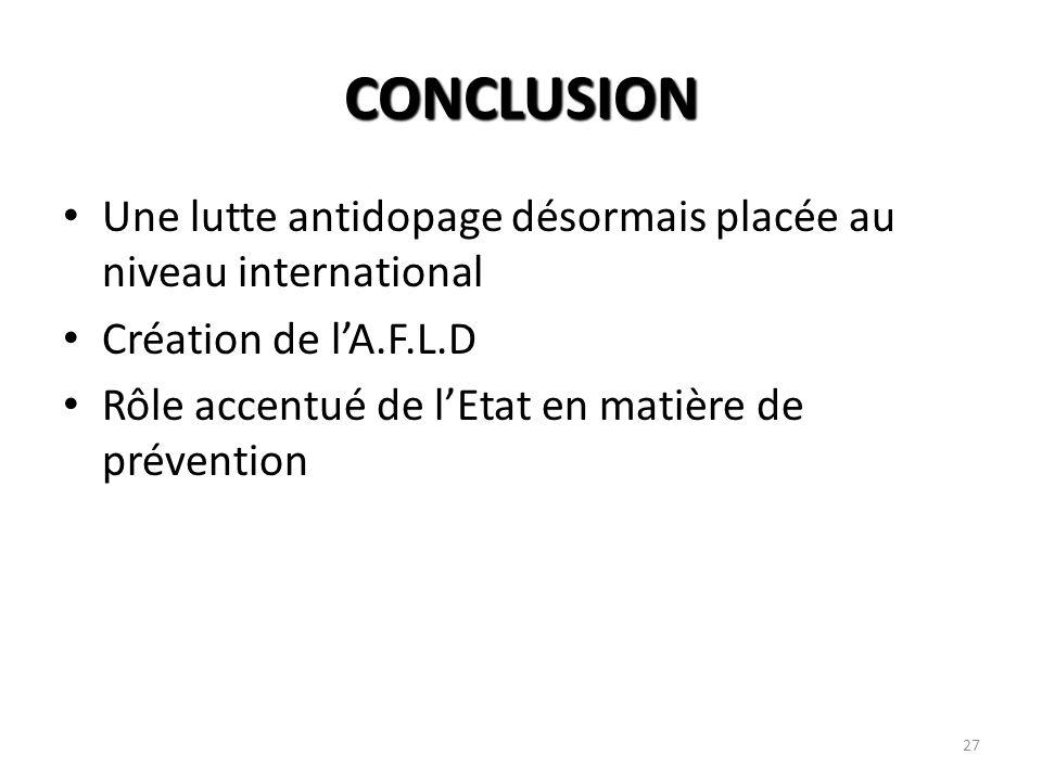 27 CONCLUSION Une lutte antidopage désormais placée au niveau international Création de lA.F.L.D Rôle accentué de lEtat en matière de prévention
