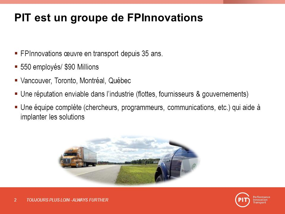 PIT est un groupe de FPInnovations FPInnovations œuvre en transport depuis 35 ans. 550 employés/ $90 Millions Vancouver, Toronto, Montréal, Québec Une