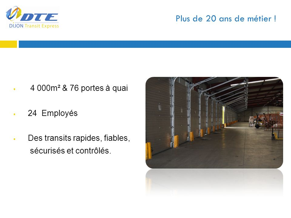 Plus de 20 ans de métier ! 4 000m² & 76 portes à quai 24 Employés Des transits rapides, fiables, sécurisés et contrôlés.