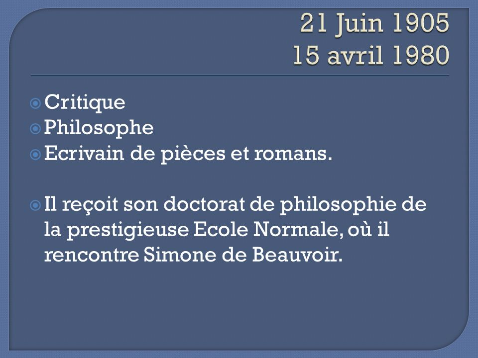 Critique Philosophe Ecrivain de pièces et romans. Il reçoit son doctorat de philosophie de la prestigieuse Ecole Normale, où il rencontre Simone de Be