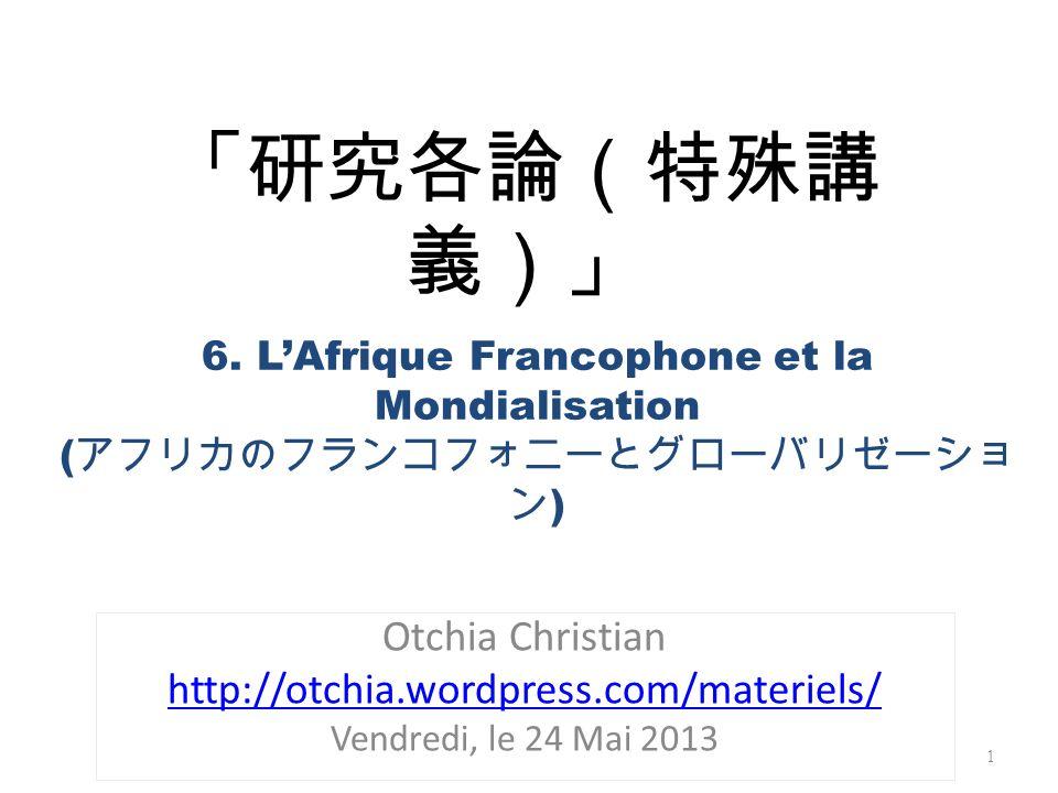Otchia Christian http://otchia.wordpress.com/materiels/ Vendredi, le 24 Mai 2013 1 6. LAfrique Francophone et la Mondialisation ( )