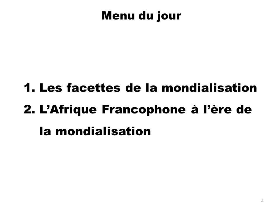 2 1.Les facettes de la mondialisation 2.LAfrique Francophone à lère de la mondialisation Menu du jour