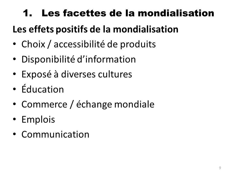 1. Les facettes de la mondialisation Les effets positifs de la mondialisation Choix / accessibilité de produits Disponibilité dinformation Exposé à di