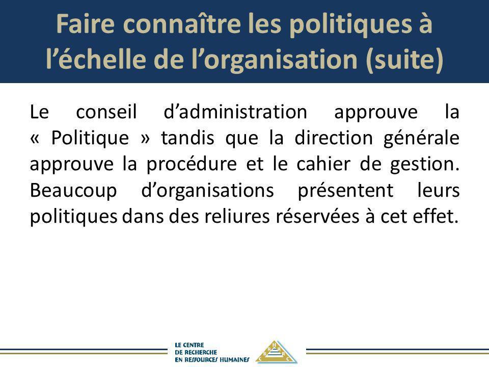 Faire connaître les politiques à léchelle de lorganisation (suite) Le conseil dadministration approuve la « Politique » tandis que la direction généra