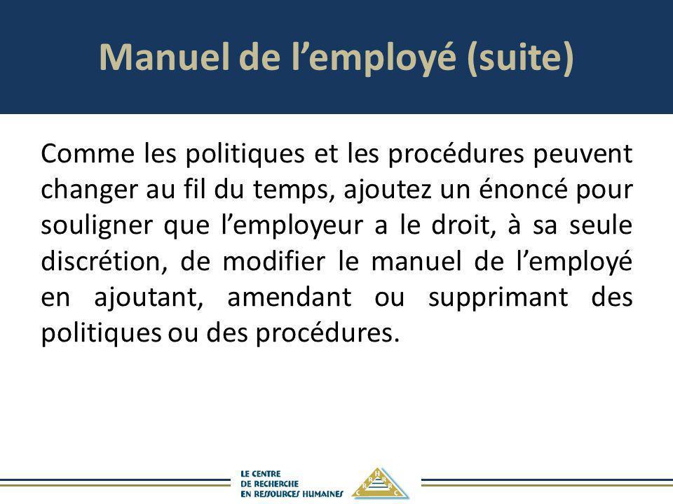 Manuel de lemployé (suite) Comme les politiques et les procédures peuvent changer au fil du temps, ajoutez un énoncé pour souligner que lemployeur a l