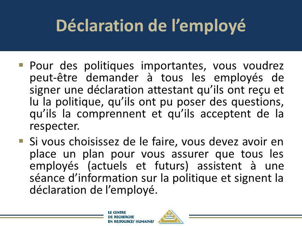 Déclaration de lemployé Pour des politiques importantes, vous voudrez peut-être demander à tous les employés de signer une déclaration attestant quils