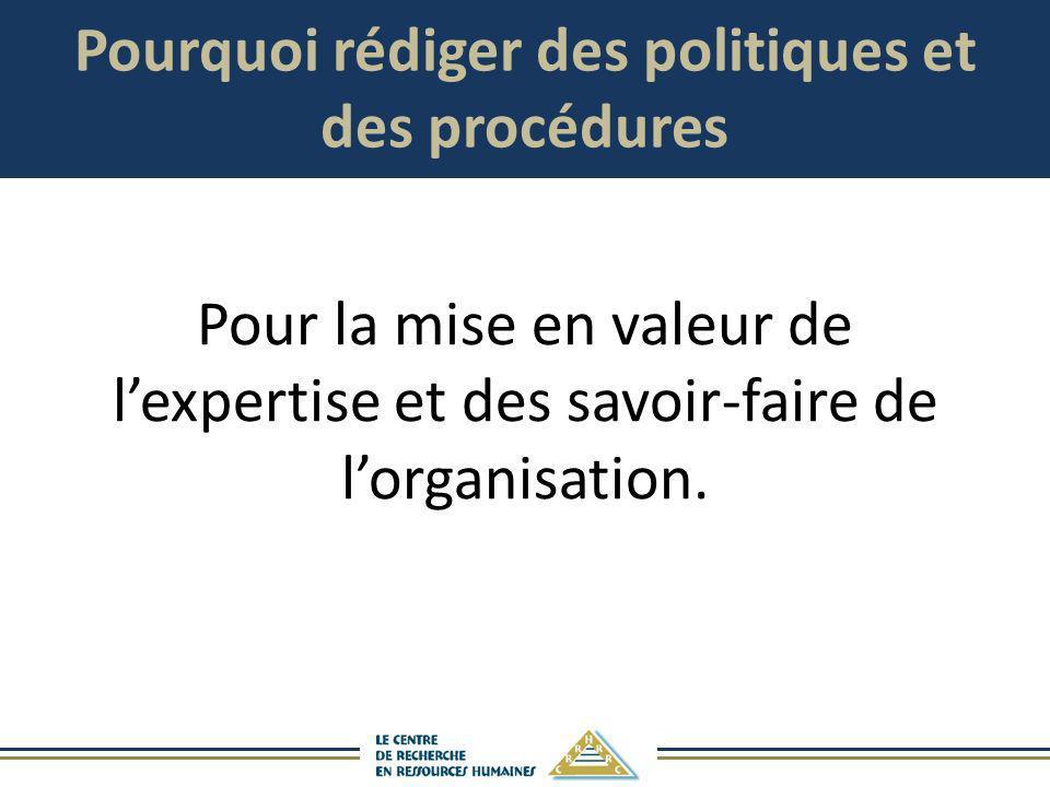 Pourquoi rédiger des politiques et des procédures Pour la mise en valeur de lexpertise et des savoir-faire de lorganisation.