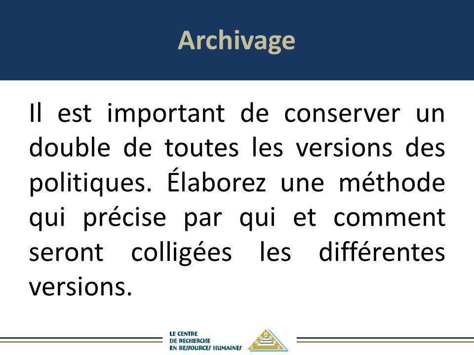 Archivage Il est important de conserver un double de toutes les versions des politiques. Élaborez une méthode qui précise par qui et comment seront co