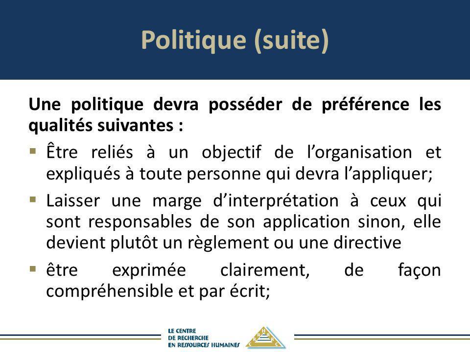 Politique (suite) Une politique devra posséder de préférence les qualités suivantes : Être reliés à un objectif de lorganisation et expliqués à toute