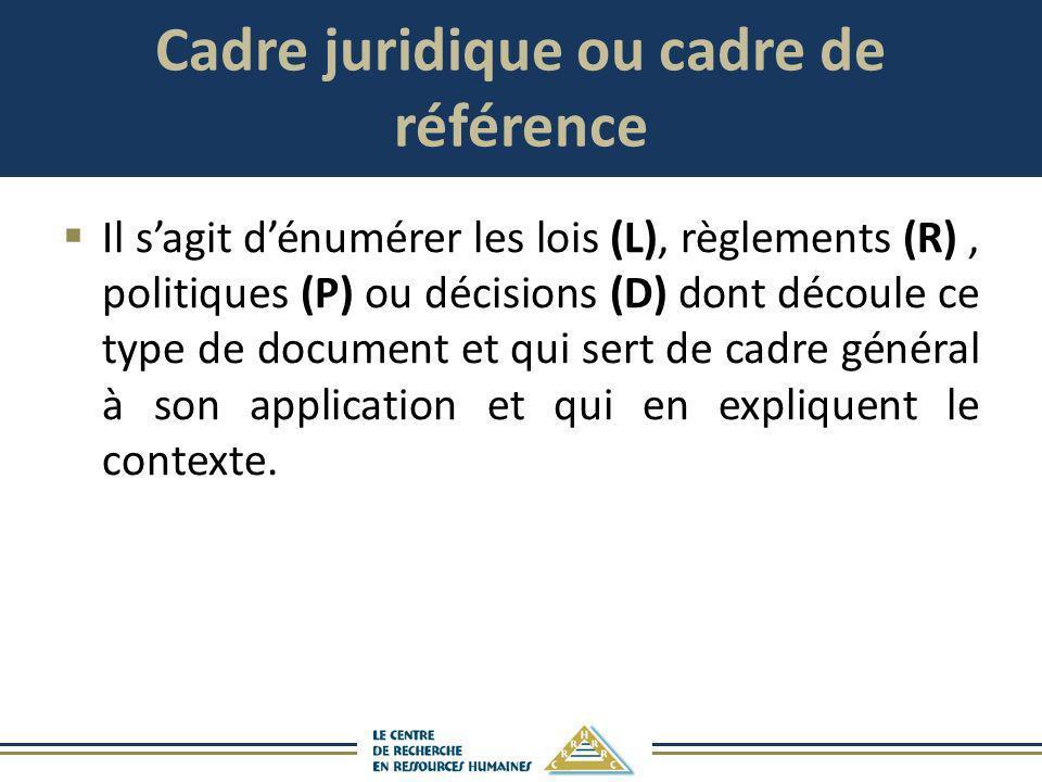 Cadre juridique ou cadre de référence Il sagit dénumérer les lois (L), règlements (R), politiques (P) ou décisions (D) dont découle ce type de documen