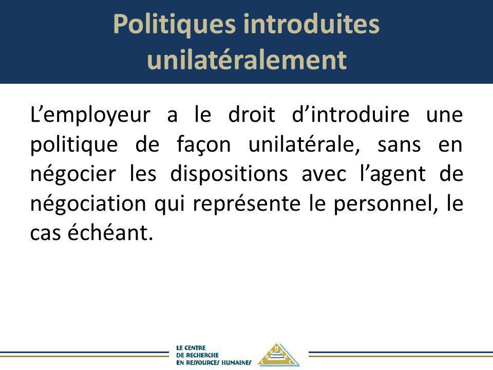 Politiques introduites unilatéralement Lemployeur a le droit dintroduire une politique de façon unilatérale, sans en négocier les dispositions avec la