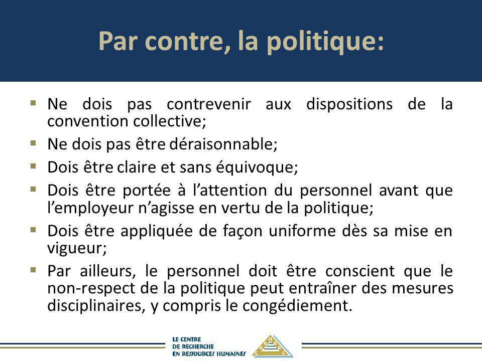 Par contre, la politique: Ne dois pas contrevenir aux dispositions de la convention collective; Ne dois pas être déraisonnable; Dois être claire et sa