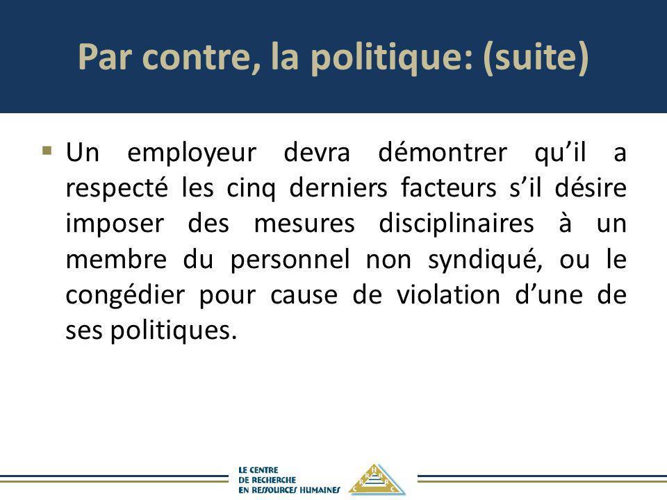Par contre, la politique: (suite) Un employeur devra démontrer quil a respecté les cinq derniers facteurs sil désire imposer des mesures disciplinaire