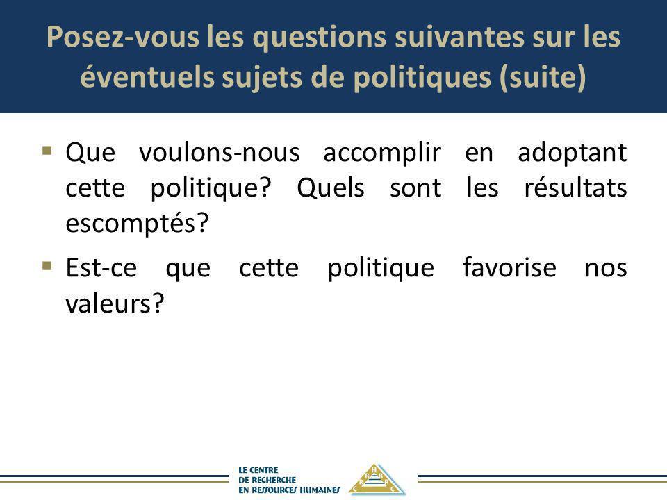 Posez-vous les questions suivantes sur les éventuels sujets de politiques (suite) Que voulons-nous accomplir en adoptant cette politique? Quels sont l