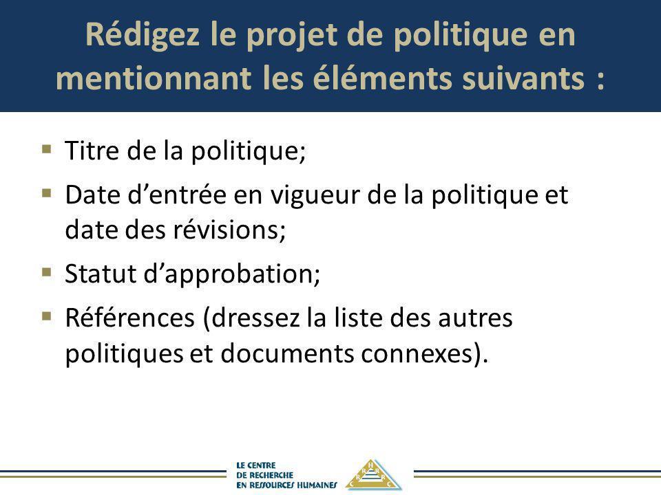 Rédigez le projet de politique en mentionnant les éléments suivants : Titre de la politique; Date dentrée en vigueur de la politique et date des révis
