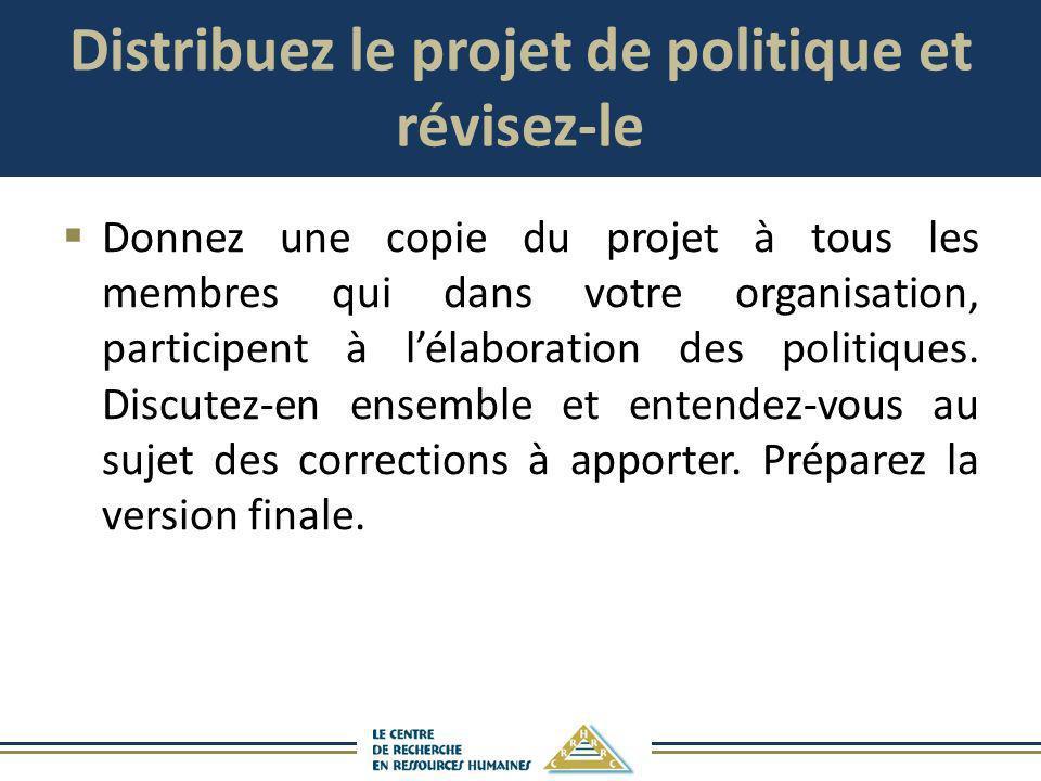 Distribuez le projet de politique et révisez-le Donnez une copie du projet à tous les membres qui dans votre organisation, participent à lélaboration