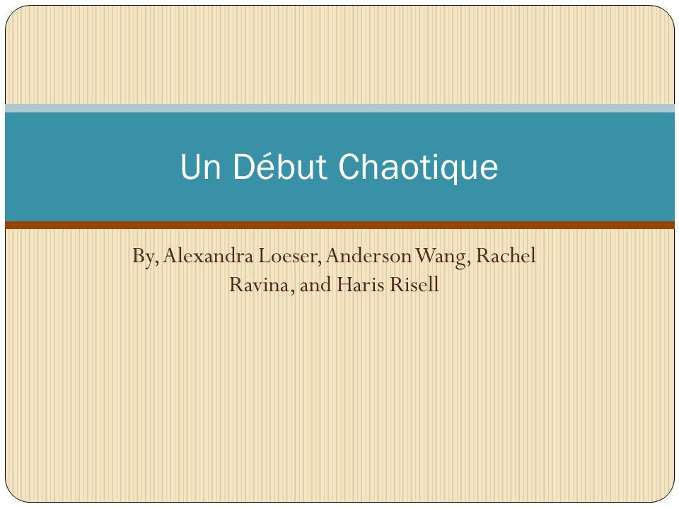 By, Alexandra Loeser, Anderson Wang, Rachel Ravina, and Haris Risell Un Début Chaotique