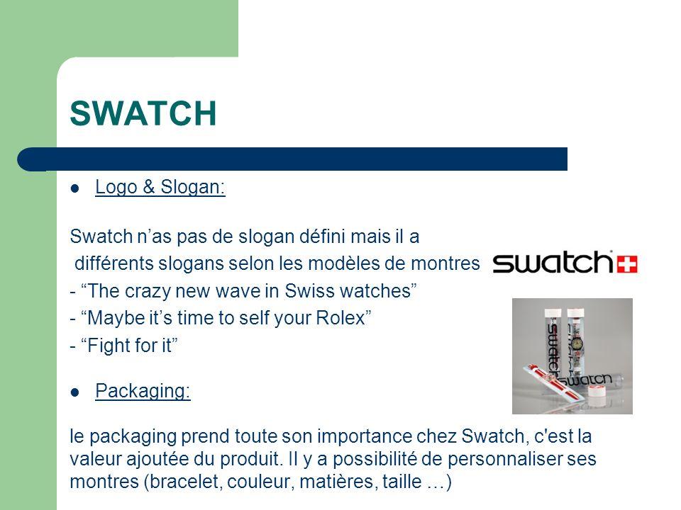 SWATCH Logo & Slogan: Swatch nas pas de slogan défini mais il a différents slogans selon les modèles de montres : - The crazy new wave in Swiss watches - Maybe its time to self your Rolex - Fight for it Packaging: le packaging prend toute son importance chez Swatch, c est la valeur ajoutée du produit.