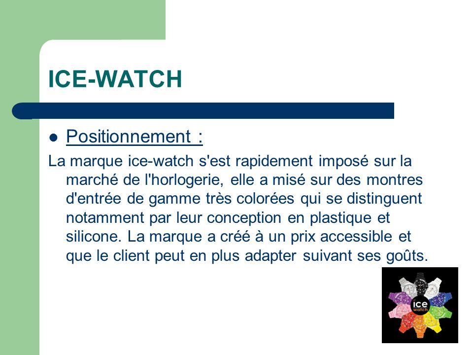 ICE-WATCH Positionnement : La marque ice-watch s est rapidement imposé sur la marché de l horlogerie, elle a misé sur des montres d entrée de gamme très colorées qui se distinguent notamment par leur conception en plastique et silicone.