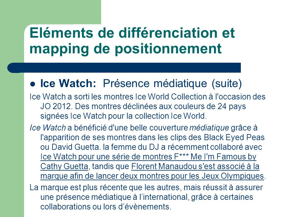 Eléments de différenciation et mapping de positionnement Ice Watch: Présence médiatique (suite) Ice Watch a sorti les montres Ice World Collection à l occasion des JO 2012.
