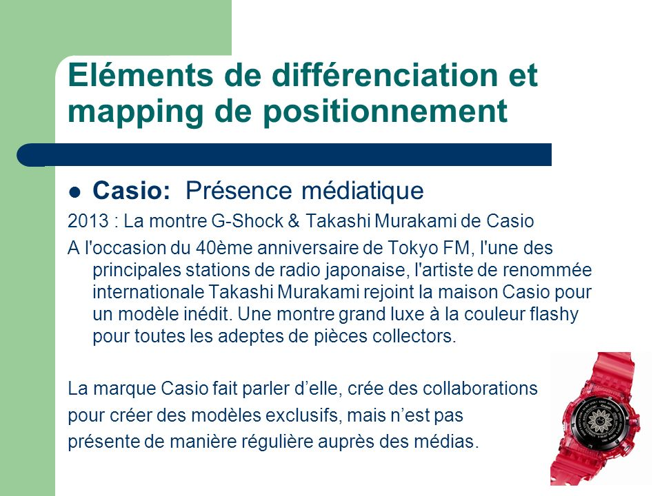Eléments de différenciation et mapping de positionnement Casio: Présence médiatique 2013 : La montre G-Shock & Takashi Murakami de Casio A l occasion du 40ème anniversaire de Tokyo FM, l une des principales stations de radio japonaise, l artiste de renommée internationale Takashi Murakami rejoint la maison Casio pour un modèle inédit.