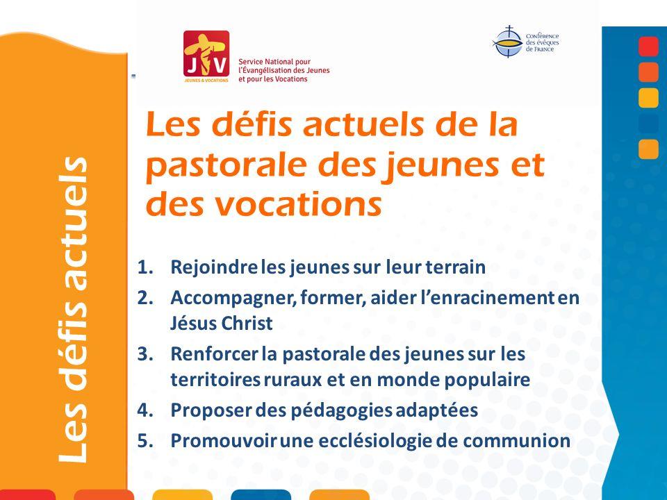 Les défis actuels de la pastorale des jeunes et des vocations Les défis actuels 1.Rejoindre les jeunes sur leur terrain 2.Accompagner, former, aider l